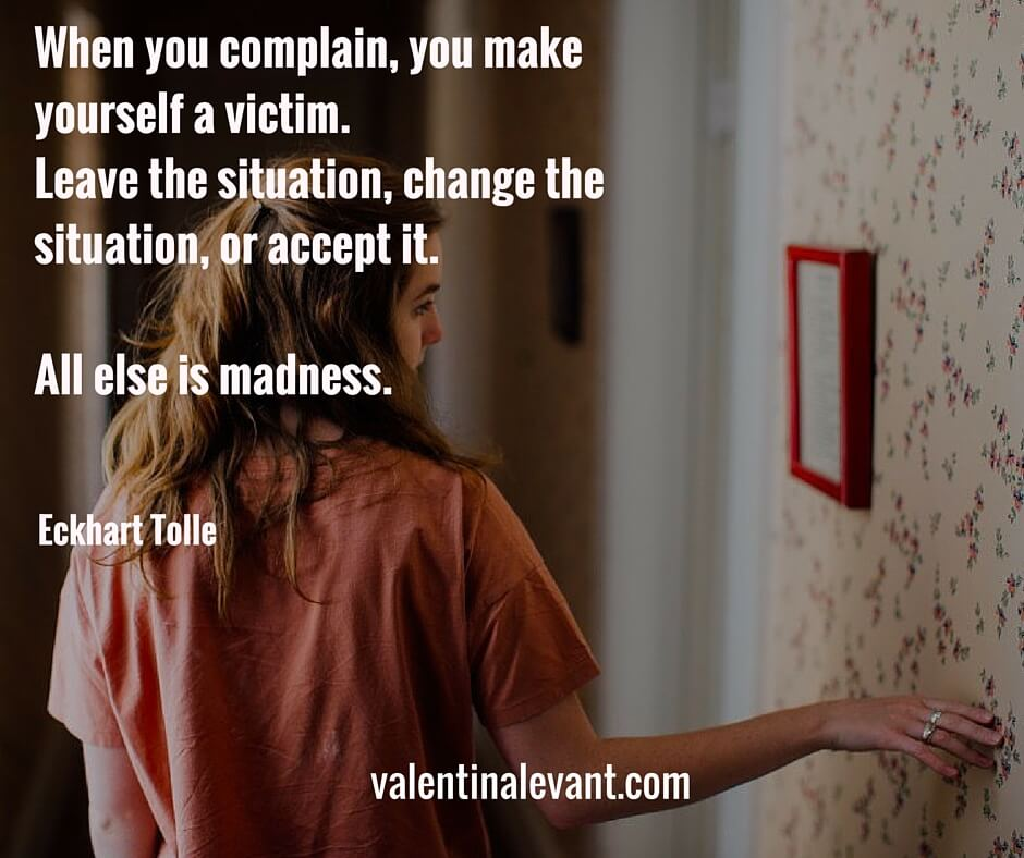 When you complain, you make yourself a victim. Leave the situation, change the situation, or accept it. All else is madness.%22 --2